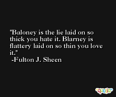 Baloney is the lie laid on so thick you hate it. Blarney is flattery laid on so thin you love it. -Fulton J. Sheen