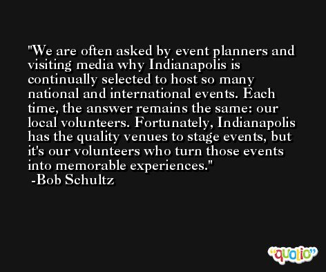 We are often asked by event planners and visiting media why Indianapolis is continually selected to host so many national and international events. Each time, the answer remains the same: our local volunteers. Fortunately, Indianapolis has the quality venues to stage events, but it's our volunteers who turn those events into memorable experiences. -Bob Schultz