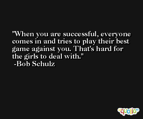 When you are successful, everyone comes in and tries to play their best game against you. That's hard for the girls to deal with. -Bob Schulz