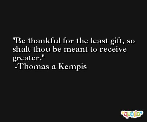 Be thankful for the least gift, so shalt thou be meant to receive greater. -Thomas a Kempis