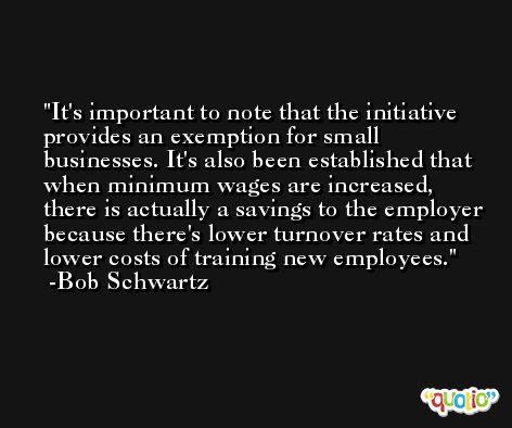 It's important to note that the initiative provides an exemption for small businesses. It's also been established that when minimum wages are increased, there is actually a savings to the employer because there's lower turnover rates and lower costs of training new employees. -Bob Schwartz