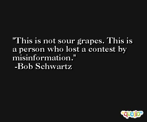 This is not sour grapes. This is a person who lost a contest by misinformation. -Bob Schwartz