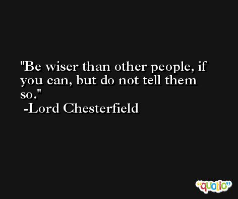 Be wiser than other people, if you can, but do not tell them so.  -Lord Chesterfield
