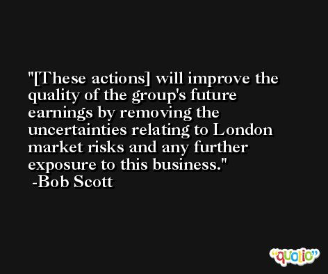 [These actions] will improve the quality of the group's future earnings by removing the uncertainties relating to London market risks and any further exposure to this business. -Bob Scott