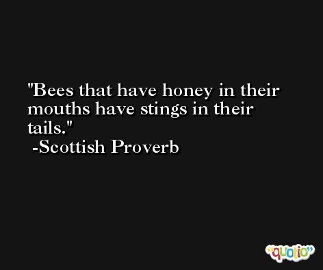 Bees that have honey in their mouths have stings in their tails.  -Scottish Proverb
