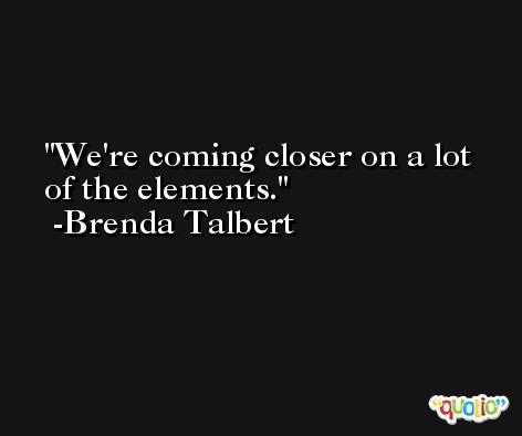 We're coming closer on a lot of the elements. -Brenda Talbert