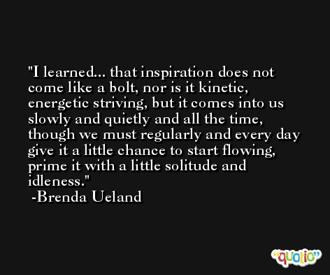 I learned... that inspiration does not come like a bolt, nor is it kinetic, energetic striving, but it comes into us slowly and quietly and all the time, though we must regularly and every day give it a little chance to start flowing, prime it with a little solitude and idleness. -Brenda Ueland