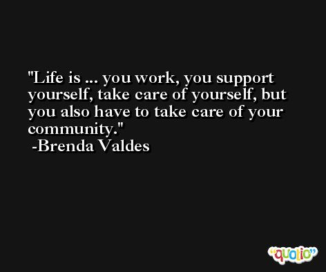 Life is ... you work, you support yourself, take care of yourself, but you also have to take care of your community. -Brenda Valdes