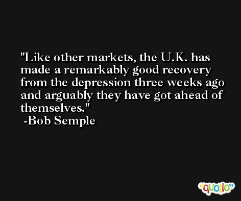 Like other markets, the U.K. has made a remarkably good recovery from the depression three weeks ago and arguably they have got ahead of themselves. -Bob Semple