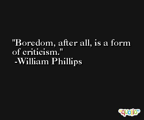 Boredom, after all, is a form of criticism.  -William Phillips