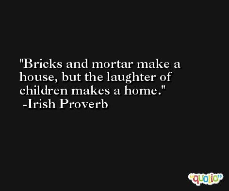 Bricks and mortar make a house, but the laughter of children makes a home. -Irish Proverb