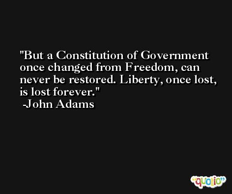 But a Constitution of Government once changed from Freedom, can never be restored. Liberty, once lost, is lost forever. -John Adams
