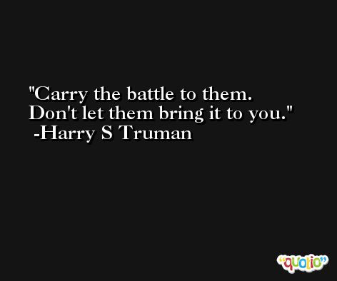 Carry the battle to them.  Don't let them bring it to you. -Harry S Truman