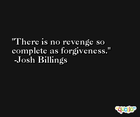There is no revenge so complete as forgiveness. -Josh Billings