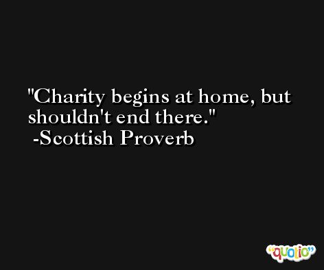 Charity begins at home, but shouldn't end there. -Scottish Proverb