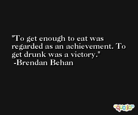 To get enough to eat was regarded as an achievement. To get drunk was a victory. -Brendan Behan