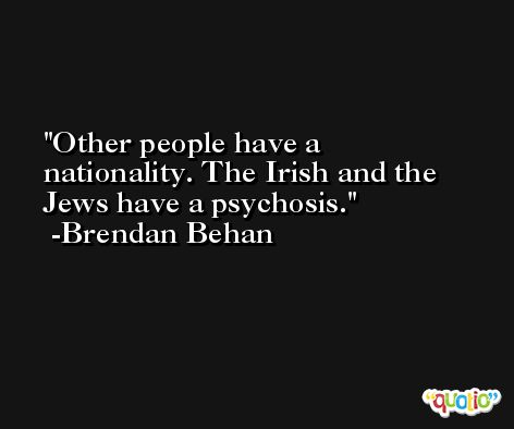 Other people have a nationality. The Irish and the Jews have a psychosis. -Brendan Behan