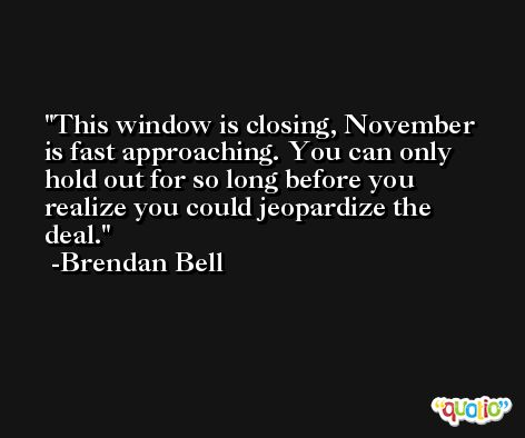 This window is closing, November is fast approaching. You can only hold out for so long before you realize you could jeopardize the deal. -Brendan Bell