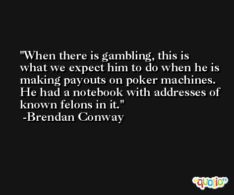 When there is gambling, this is what we expect him to do when he is making payouts on poker machines. He had a notebook with addresses of known felons in it. -Brendan Conway