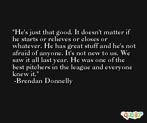 He's just that good. It doesn't matter if he starts or relieves or closes or whatever. He has great stuff and he's not afraid of anyone. It's not new to us. We saw it all last year. He was one of the best pitchers in the league and everyone knew it. -Brendan Donnelly