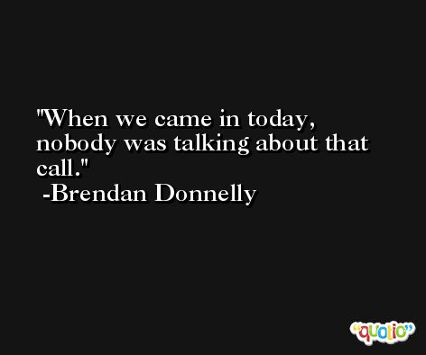 When we came in today, nobody was talking about that call. -Brendan Donnelly