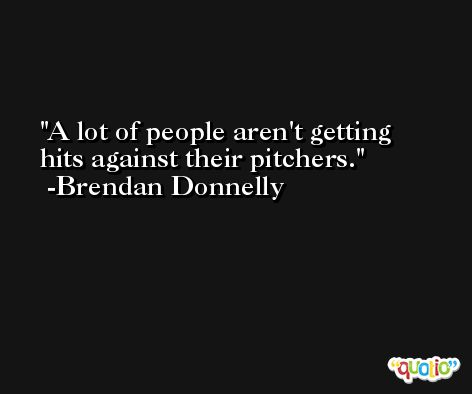 A lot of people aren't getting hits against their pitchers. -Brendan Donnelly