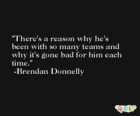 There's a reason why he's been with so many teams and why it's gone bad for him each time. -Brendan Donnelly