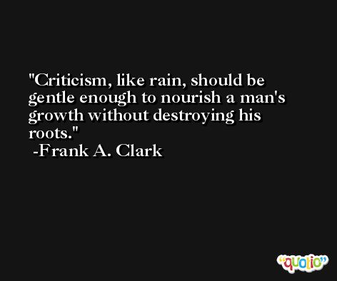 Criticism, like rain, should be gentle enough to nourish a man's growth without destroying his roots.  -Frank A. Clark
