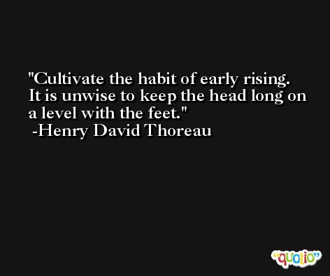Cultivate the habit of early rising.  It is unwise to keep the head long on a level with the feet. -Henry David Thoreau