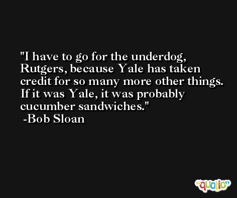 I have to go for the underdog, Rutgers, because Yale has taken credit for so many more other things. If it was Yale, it was probably cucumber sandwiches. -Bob Sloan