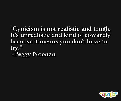 Cynicism is not realistic and tough. It's unrealistic and kind of cowardly because it means you don't have to try.  -Peggy Noonan