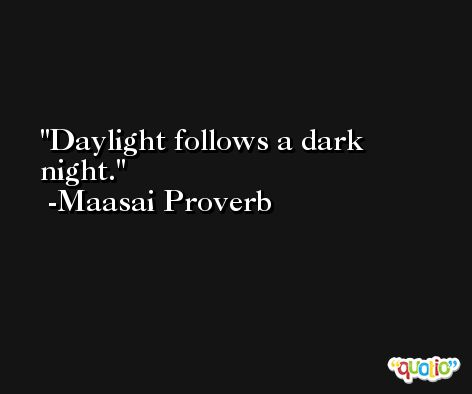 Daylight follows a dark night. -Maasai Proverb