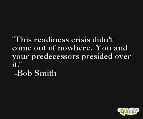 This readiness crisis didn't come out of nowhere. You and your predecessors presided over it. -Bob Smith