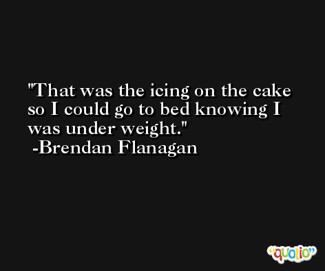That was the icing on the cake so I could go to bed knowing I was under weight. -Brendan Flanagan