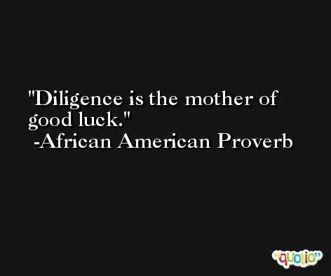 Diligence is the mother of good luck. -African American Proverb