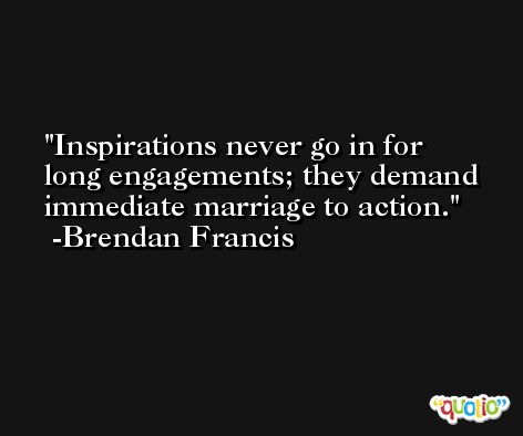 Inspirations never go in for long engagements; they demand immediate marriage to action. -Brendan Francis