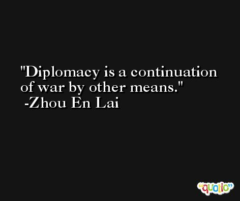 Diplomacy is a continuation of war by other means. -Zhou En Lai