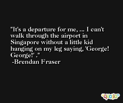 It's a departure for me, ... I can't walk through the airport in Singapore without a little kid hanging on my leg saying, 'George! George!' . -Brendan Fraser