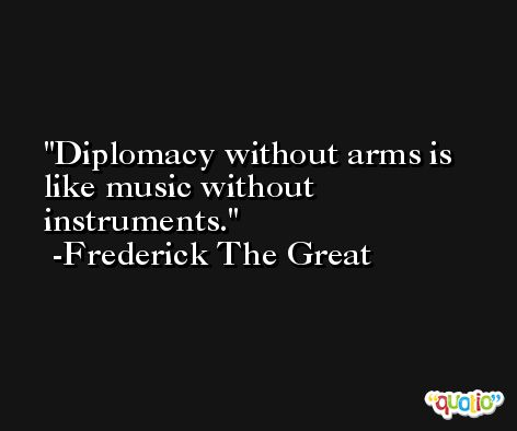 Diplomacy without arms is like music without instruments.  -Frederick The Great