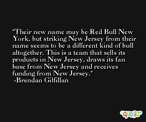 Their new name may be Red Bull New York, but striking New Jersey from their name seems to be a different kind of bull altogether. This is a team that sells its products in New Jersey, draws its fan base from New Jersey and receives funding from New Jersey. -Brendan Gilfillan