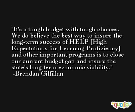 It's a tough budget with tough choices. We do believe the best way to insure the long-term success of HELP [High Expectations for Learning Proficiency] and other important programs is to close our current budget gap and insure the state's long-term economic viability. -Brendan Gilfillan