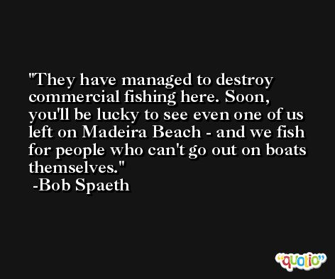 They have managed to destroy commercial fishing here. Soon, you'll be lucky to see even one of us left on Madeira Beach - and we fish for people who can't go out on boats themselves. -Bob Spaeth