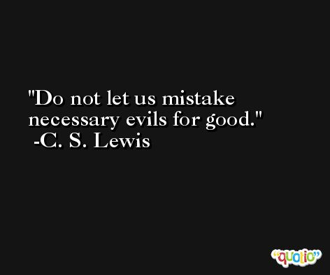 Do not let us mistake necessary evils for good. -C. S. Lewis