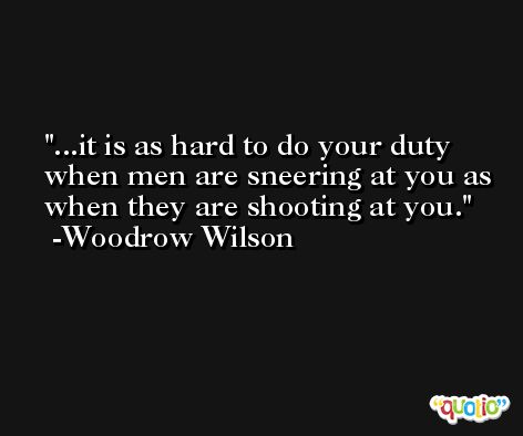 ...it is as hard to do your duty when men are sneering at you as when they are shooting at you. -Woodrow Wilson