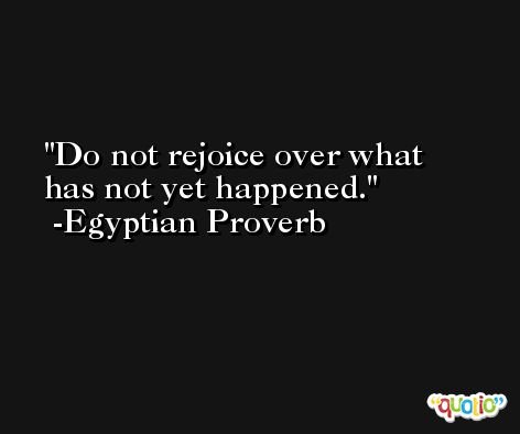 Do not rejoice over what has not yet happened.  -Egyptian Proverb
