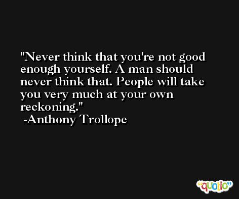 Never think that you're not good enough yourself. A man should never think that. People will take you very much at your own reckoning. -Anthony Trollope