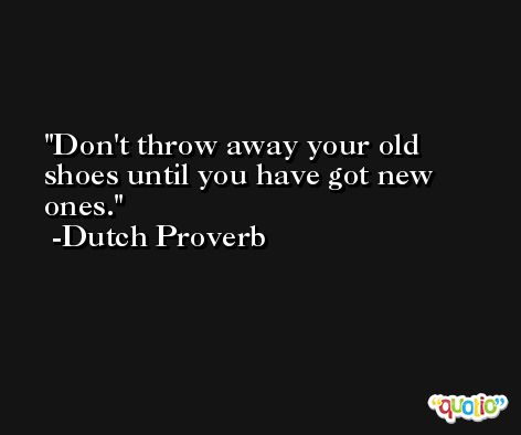 Don't throw away your old shoes until you have got new ones. -Dutch Proverb