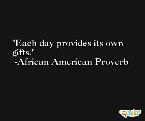 Each day provides its own gifts.  -African American Proverb