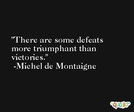 There are some defeats more triumphant than victories. -Michel de Montaigne