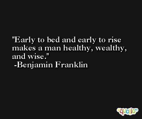 Early to bed and early to rise makes a man healthy, wealthy, and wise. -Benjamin Franklin